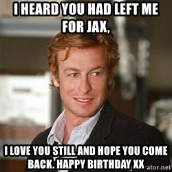 TipicalPatrickJane - I heard you had left me for Jax,  I love you still and hope you come back. Happy birthday xx