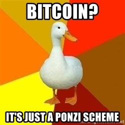 Technologically Impaired Duck - bitcoin? it's just a ponzi scheme