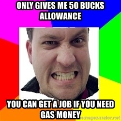 Asshole Father - Only gives me 50 bucks allowance You can get a job if you need Gas money