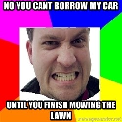 Asshole Father - no you cant borrow my car until you finish mowing the lawn