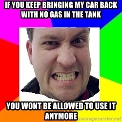 Asshole Father - if you keep bringing my car back with no gas in the tank you wont be allowed to use it anymore