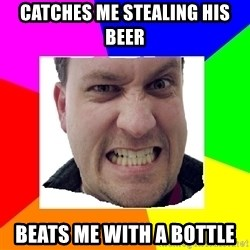 Asshole Father - catches me stealing his beer beats me with a bottle