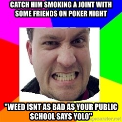 """Asshole Father - catch him smoking a joint with some friends on poker night """"weed isnt as bad as your public school says yolo"""""""
