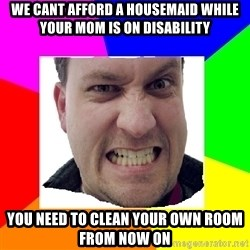 Asshole Father - we cant afford a housemaid while your mom is on disability you need to clean your own room from now on