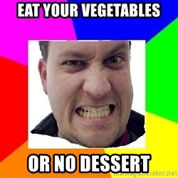 Asshole Father - eat your vegetables or no dessert