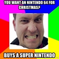 Asshole Father - You want an nintendo 64 for christmas? buys a super nintendo