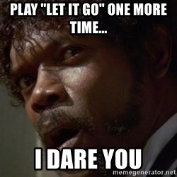 """Angry Samuel L Jackson - Play """"Let it Go"""" one more time... I dare you"""