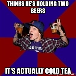 Sunny Student - thinks he's holding two beers it's actually cold tea