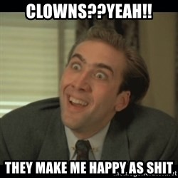 Nick Cage - clowns??yeah!! they make me happy as shit