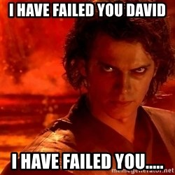 Anakin Skywalker - I have failed you david I have failed you.....