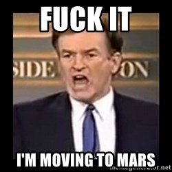 Fuck it meme - fuck it i'm moving to Mars