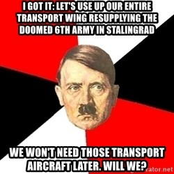 Advice Hitler - i got it: let's use up our entire transport wing resupplying the doomed 6th army in stalingrad we won't need those transport aircraft later. will we?