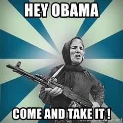 badgrandma - Hey obama  come and take it !