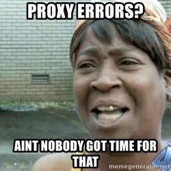 Xbox one aint nobody got time for that shit. - proxy errors? aint nobody got time for that