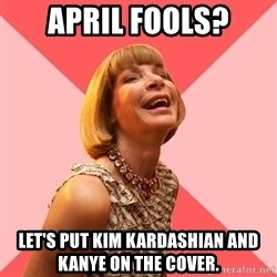 Amused Anna Wintour - April fools? Let's put kim kardashian and kanye on the cover.