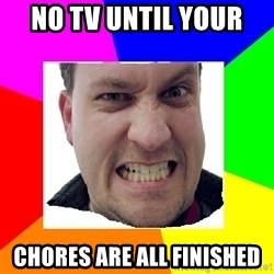 Asshole Father - NO TV UNTIL YOUR  CHORES ARE ALL FINISHED
