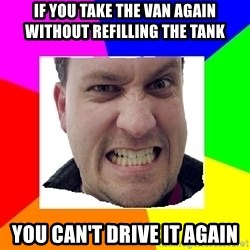 Asshole Father - IF YOU TAKE THE VAN AGAIN WITHOUT REFILLING THE TANK YOU CAN'T DRIVE IT AGAIN