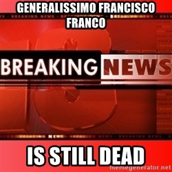 This breaking news meme - Generalissimo Francisco Franco  IS STILL DEAD