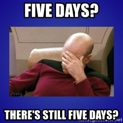 Picard facepalm  - five days? there's still five days?