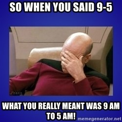 Picard facepalm  - So when you said 9-5 What you really meant was 9 am to 5 am!