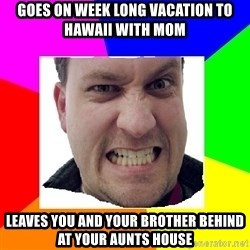 Asshole Father - goes on week long vacation to hawaii with mom leaves you and your brother behind at your aunts house