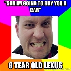 """Asshole Father - """"Son im going to buy you a car"""" 6 year old lexus"""