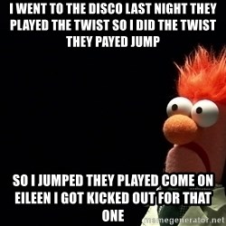 Beaker - I went to the disco last night they played the twist so I did the twist they payed jump  so i jumped they played come on Eileen I got kicked out for that one