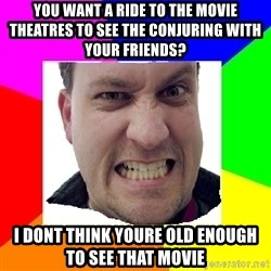 Asshole Father - You want a ride to the movie theatres to see The Conjuring with your friends? I dont think youre old enough to see that movie