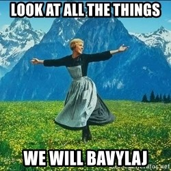 Look at all the things - LOOK AT ALL THE THINGS WE WILL BAVYLAJ