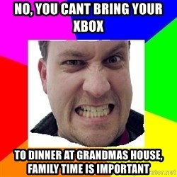 Asshole Father - no, you cant bring your xbox  to dinner at grandmas house, family time is important