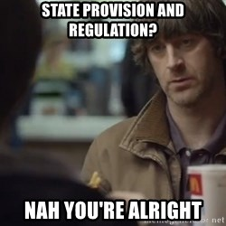 nah you're alright - State PROVISION AND REGULATION? nAH yOU'RE ALRIGHT