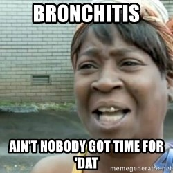 Xbox one aint nobody got time for that shit. - bronchitis ain't nobody got time for 'dat
