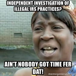Xbox one aint nobody got time for that shit. - independent investigation of illegal irs practices? ain't nobody got time fer dat!