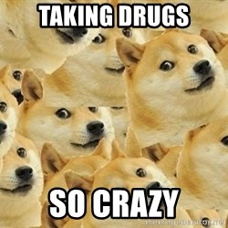 so dogeee - TAKING DRUGS SO CRAZY