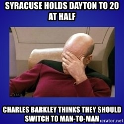 Picard facepalm  - Syracuse holds dayton to 20 at half charles barkley thinks they should switch to man-to-man