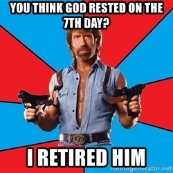Chuck Norris  - you think god rested on the 7th day? i retired him