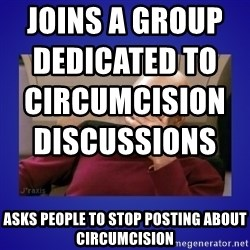 Picard facepalm  - Joins a group dedicated to circumcision discussions                                                                                 Asks people to stop posting about circumcision