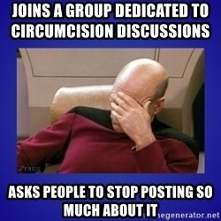 Picard facepalm  - joins a group dedicated to circumcision discussions                  Asks people to stop posting so much about it