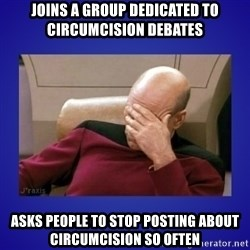 Picard facepalm  - joins a group dedicated to circumcision debates asks people to stop posting about circumcision so often