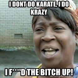 Xbox one aint nobody got time for that shit. - I dont do karate, I do krazy I F***'d the bitch up!