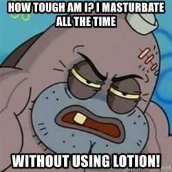 Spongebob How Tough Am I? - how tough am i? i masturbate all the time without using lotion!