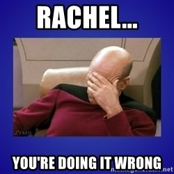 Picard facepalm  - Rachel... You're doing it wrong