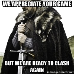 Ned Game Of Thrones - we appreciate your game  but we are ready to clash again