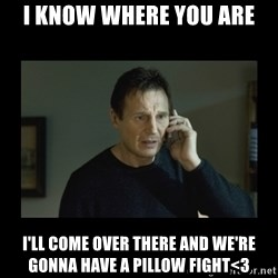 I will find you and kill you - I know where you are i'll come over there and we're gonna have a pillow fight<3