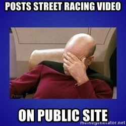Picard facepalm  - Posts Street racing Video on public site