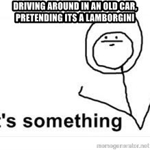 its something - dRIVING AROUND IN AN OLD CAR, PRETENDING ITS A LAMBORGINI