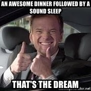 Barney Stinson - an awesome dinner followed by a sound sleep that's the dream