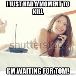tj ok - i just had a moment to kill i'm waiting for tom!