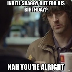 nah you're alright - Invite Shaggy out for his birthday? Nah you're alright
