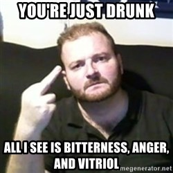 Angry Drunken Comedian - You're just drunk all i see is bitterness, anger, and vitriol